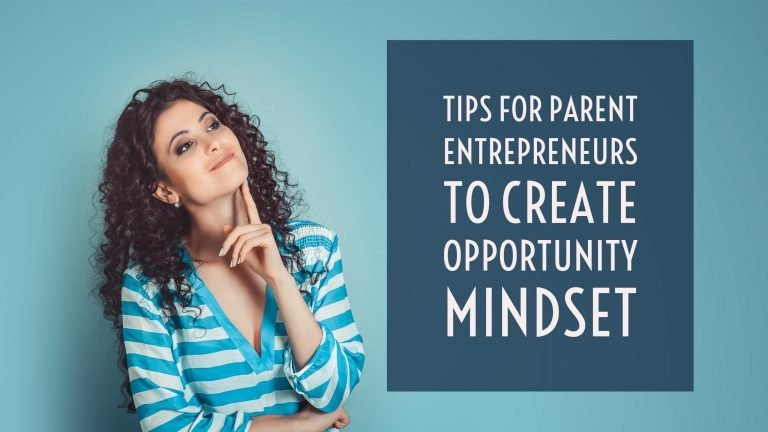 Tips for parent entrepreneurs to create opportunity mindset