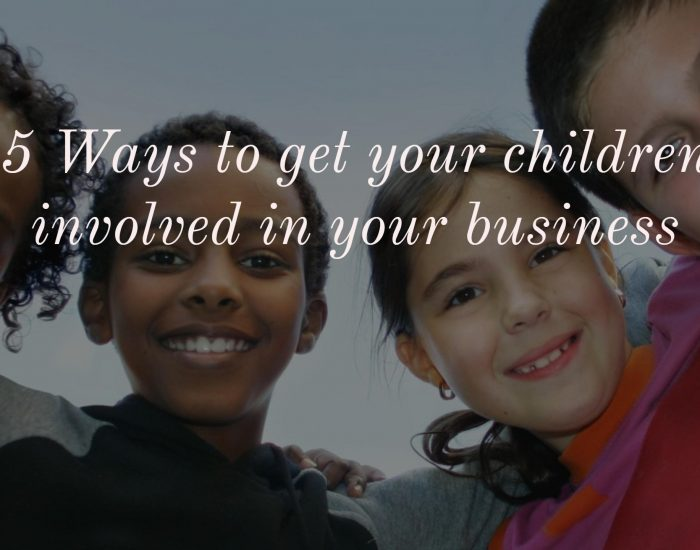 5 Ways to get your children involved in your business