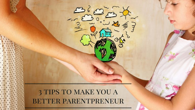 3 Tips to make you a better parentpreneur