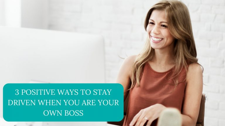 3 Positive Ways to Stay Driven When You Are Your Own Boss