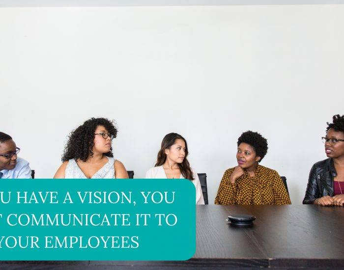 If You Have A Vision, You Must Communicate It To Your Employees